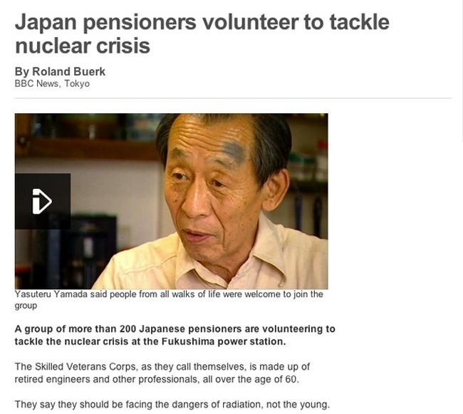Aposentados japoneses são voluntários para lidar com a crise nuclear Yasuteru Yamada disse que pessoas de todas as faixas etárias são benvindas no grupo. Um grupo de mais de 200 aposentados japoneses estão se voluntariando para lidar com a crise nuclear em Fukushima Os Habilidosos Corpos Veteranos, como eles chamam a si mesmos, é composto por engenheiros aposentados e outros profissionais, todos com mais de 60 anos. Eles dizem que eles devem encarar os perigos da radiação, não os jovens.